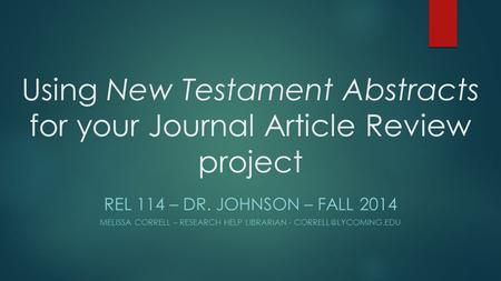 Using New Testament Abstracts for your Journal Article Review project REL 114 – DR. JOHNSON – FALL 2014 MELISSA CORRELL – RESEARCH HELP LIBRARIAN -