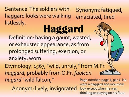 Haggard Definition: having a gaunt, wasted, or exhausted appearance, as from prolonged suffering, exertion, or anxiety; worn Synonym: fatigued, emaciated,