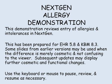 NEXTGEN ALLERGY DEMONSTRATION This demonstration reviews entry of allergies & intolerances in NextGen. This has been prepared for EHR 5.8 & KBM 8.3. Some.