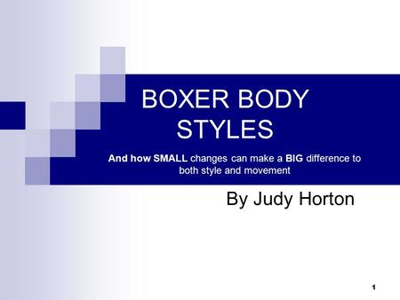 1 BOXER BODY STYLES By Judy Horton And how SMALL changes can make a BIG difference to both style and movement.