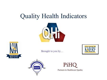 1 Quality Health Indicators Brought to you by…. 2 Quality Health Indicators  The Quality Health Indicator (QHi) web site was developed through the Kansas.