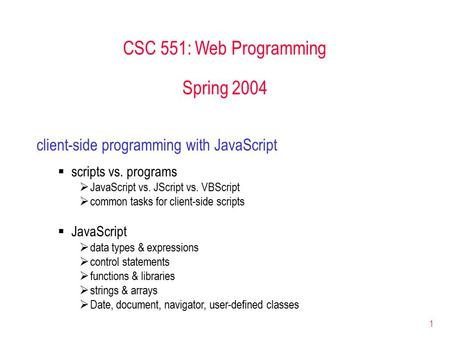 1 CSC 551: Web Programming Spring 2004 client-side programming with JavaScript  scripts vs. programs  JavaScript vs. JScript vs. VBScript  common tasks.