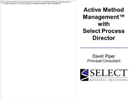 Active Method Management™ with Select Process Director David Piper Principal Consultant.