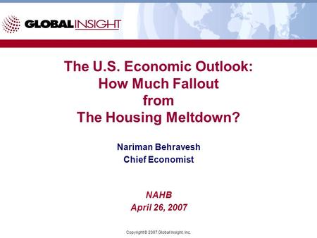 Copyright © 2007 Global Insight, Inc. The U.S. Economic Outlook: How Much Fallout from The Housing Meltdown? Nariman Behravesh Chief Economist NAHB April.