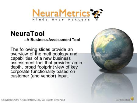 Copyright 2009 NeuraMetrics, Inc. All Rights Reserved Confidential NeuraTool - A Business Assessment Tool The following slides provide an overview of.