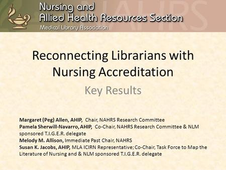 Reconnecting Librarians with Nursing Accreditation Key Results Margaret (Peg) Allen, AHIP, Chair, NAHRS Research Committee Pamela Sherwill-Navarro, AHIP,