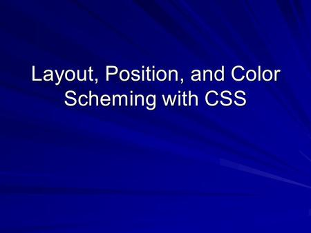 Layout, Position, and Color Scheming with CSS. Overview Website Layout Using CSS –Considerations –CSS Positioning Frameworks –Positioning Tips and Tricks.