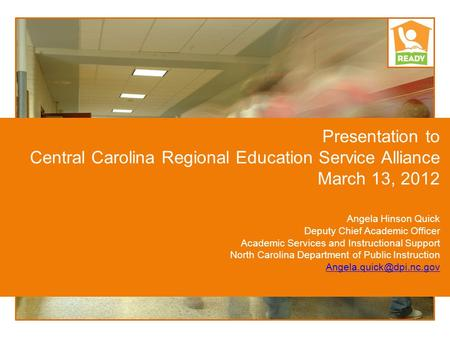 Presentation to Central Carolina Regional Education Service Alliance March 13, 2012 Angela Hinson Quick Deputy Chief Academic Officer Academic Services.