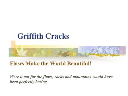 Griffith Cracks Flaws Make the World Beautiful! Were it not for the flaws, rocks and mountains would have been perfectly boring.