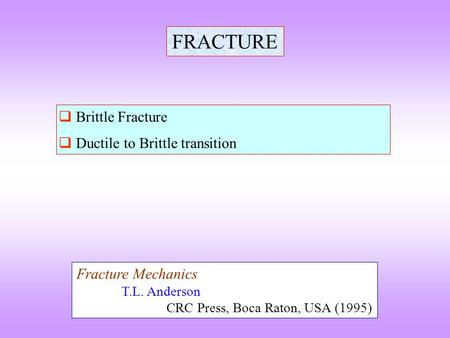 FRACTURE  Brittle Fracture  Ductile to Brittle transition Fracture Mechanics T.L. Anderson CRC Press, Boca Raton, USA (1995)