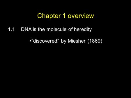 "Chapter 1 overview 1.1DNA is the molecule of heredity ""discovered"" by Miesher (1869)"