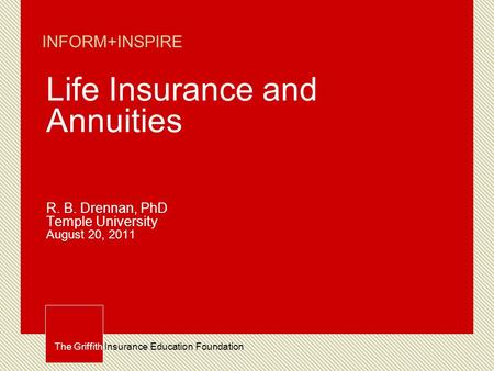 The Griffith Insurance Education Foundation INFORM+INSPIRE Life Insurance and Annuities R. B. Drennan, PhD Temple University August 20, 2011.