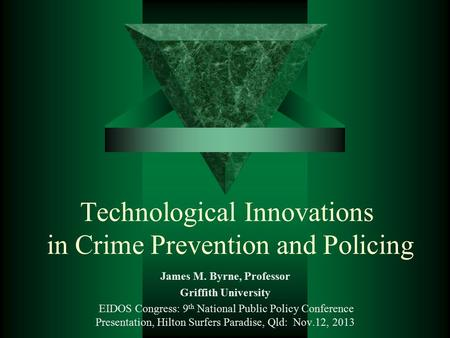 Technological Innovations in Crime Prevention and Policing James M. Byrne, Professor Griffith University EIDOS Congress: 9 th National Public Policy Conference.