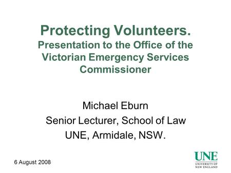 Protecting Volunteers. Presentation to the Office of the Victorian Emergency Services Commissioner Michael Eburn Senior Lecturer, School of Law UNE, Armidale,