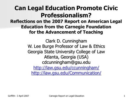 Griffith - 3 April 2007Carnegie Report on Legal Education1 Can Legal Education Promote Civic Professionalism? Reflections on the 2007 Report on American.