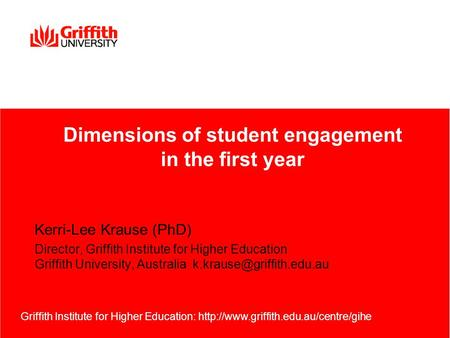 Kerri-Lee Krause (PhD) Director, Griffith Institute for Higher Education Griffith University, Australia Griffith Institute for.