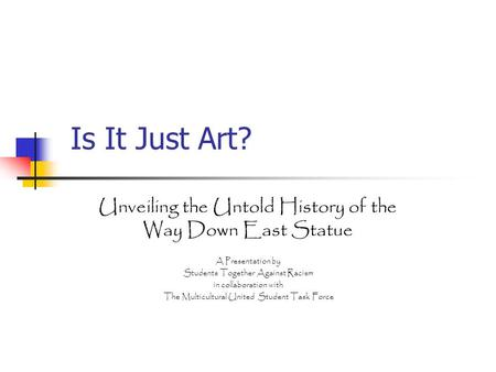 Is It Just Art? Unveiling the Untold History of the Way Down East Statue A Presentation by Students Together Against Racism in collaboration with The Multicultural.