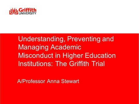 Understanding, Preventing and Managing Academic Misconduct in Higher Education Institutions: The Griffith Trial A/Professor Anna Stewart.