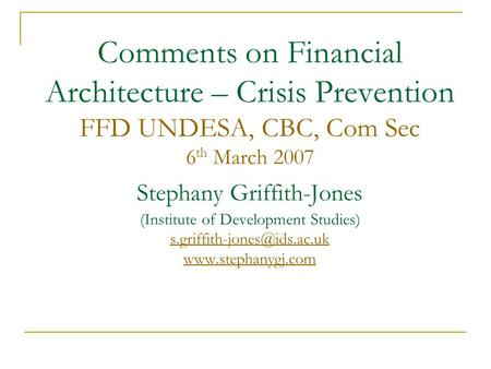 Comments on Financial Architecture – Crisis Prevention FFD UNDESA, CBC, Com Sec 6 th March 2007 Stephany Griffith-Jones (Institute of Development Studies)