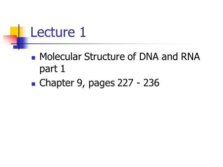 Lecture 1 Molecular Structure of DNA and RNA part 1 Chapter 9, pages 227 - 236.
