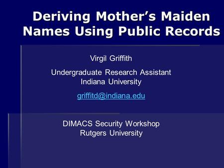 Deriving Mother's Maiden Names Using Public Records Virgil Griffith Undergraduate Research Assistant Indiana University DIMACS Security.