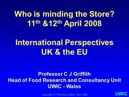 UWIC Who is minding the Store? 11 th &12 th April 2008 International Perspectives UK & the EU Copyright © Prof Chris Griffith, UWIC 2008 Professor C J.