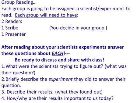 Group Reading… Each group is going to be assigned a scientist/experiment to read. Each group will need to have: 2 Readers 1 Scribe (You decide in your.