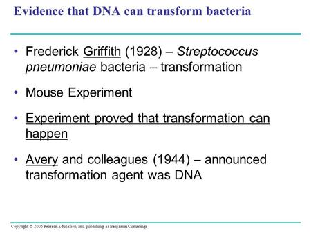 Copyright © 2005 Pearson Education, Inc. publishing as Benjamin Cummings Evidence that DNA can transform bacteria Frederick Griffith (1928) – Streptococcus.