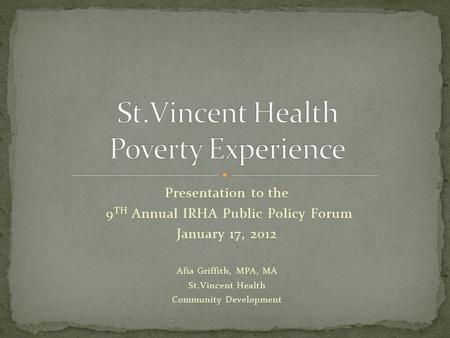 Presentation to the 9 TH Annual IRHA Public Policy Forum January 17, 2012 Afia Griffith, MPA, MA St.Vincent Health Community Development.