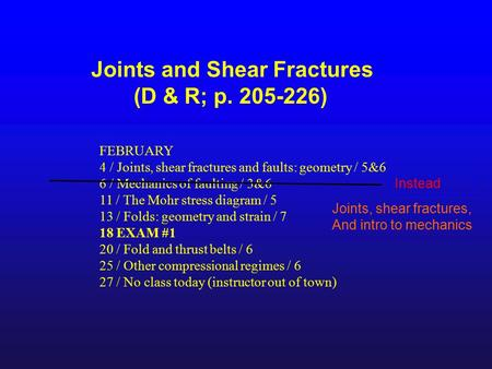 Joints and Shear Fractures (D & R; p. 205-226) FEBRUARY 4 / Joints, shear fractures and faults: geometry / 5&6 6 / Mechanics of faulting / 3&6 11 / The.