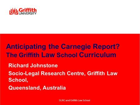 Anticipating the Carnegie Report? The Griffith Law School Curriculum Richard Johnstone Socio-Legal Research Centre, Griffith Law School, Queensland, Australia.