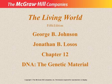 The Living World Fifth Edition George B. Johnson Jonathan B. Losos Chapter 12 DNA: The Genetic Material Copyright © The McGraw-Hill Companies, Inc. Permission.