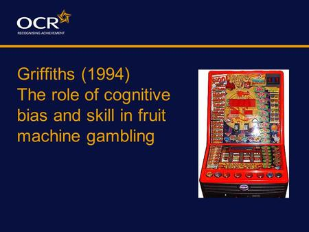 Griffiths (1994) The role of cognitive bias and skill in fruit machine gambling.