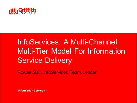 InfoServices: A Multi-Channel, Multi-Tier Model For Information Service Delivery Rowan Salt, InfoServices Team Leader Information Services.