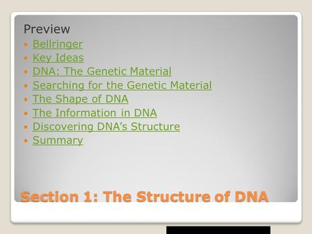 Section 1: The Structure of DNA Preview Bellringer Key Ideas DNA: The Genetic Material Searching for the Genetic Material The Shape of DNA The Information.