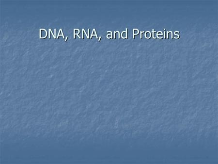 DNA, RNA, and Proteins.