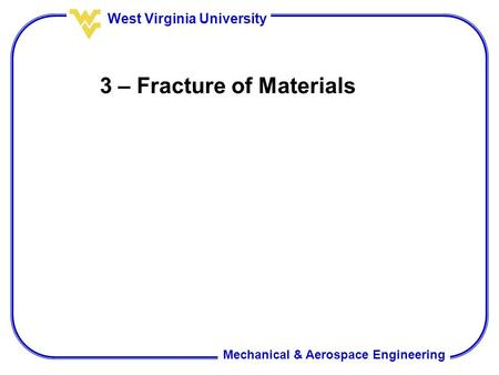 Mechanical & Aerospace Engineering West Virginia University 3 – Fracture of Materials.