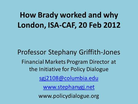 How Brady worked and why London, ISA-CAF, 20 Feb 2012 Professor Stephany Griffith-Jones Financial Markets Program Director at the Initiative for Policy.