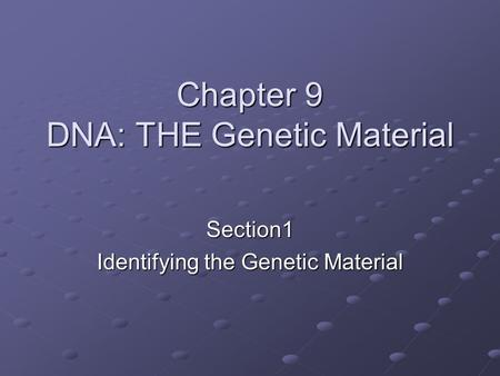 Chapter 9 DNA: THE Genetic Material Section1 Identifying the Genetic Material.