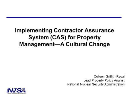 Implementing Contractor Assurance System (CAS) for Property Management—A Cultural Change Colleen Griffith-Regal Lead Property Policy Analyst National Nuclear.