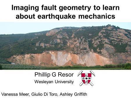 Imaging fault geometry to learn about earthquake mechanics Phillip G Resor Wesleyan University Vanessa Meer, Giulio Di Toro, Ashley Griffith.