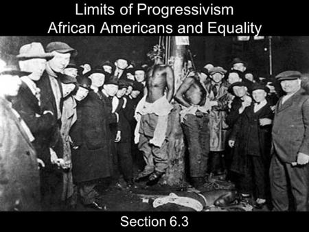 Limits of Progressivism African Americans and Equality Section 6.3.