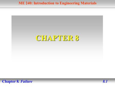ME 240: Introduction to Engineering Materials Chapter 8. Failure 8.1 CHAPTER 8.