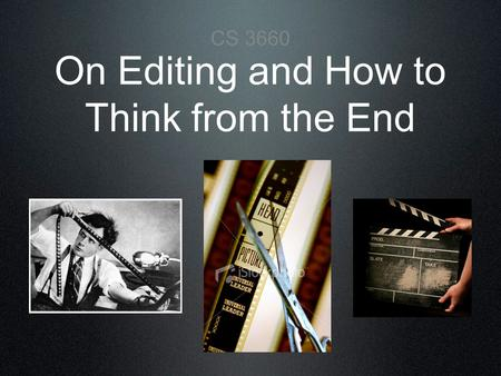 On Editing and How to Think from the End CS 3660.