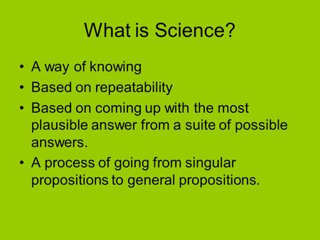 What is Science? A way of knowing Based on repeatability Based on coming up with the most plausible answer from a suite of possible answers. A process.