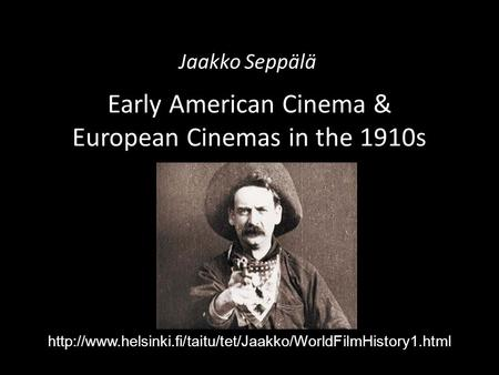 Early American Cinema & European Cinemas in the 1910s Jaakko Seppälä