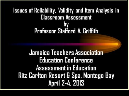 Issues of Reliability, Validity and Item Analysis in Classroom Assessment by Professor Stafford A. Griffith Jamaica Teachers Association Education Conference.