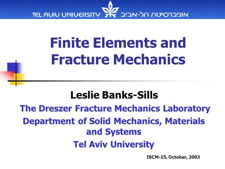 Finite Elements and Fracture Mechanics Leslie Banks-Sills The Dreszer Fracture Mechanics Laboratory Department of Solid Mechanics, Materials and Systems.