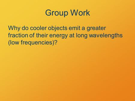 Group Work Why do cooler objects emit a greater fraction of their energy at long wavelengths (low frequencies)?