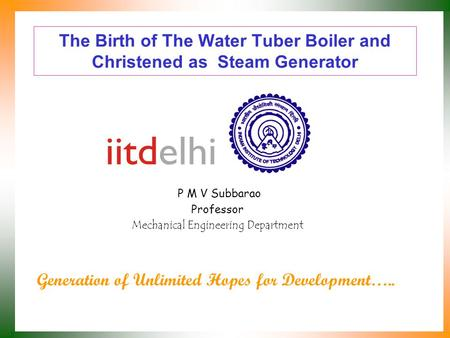 The Birth of The Water Tuber Boiler and Christened as Steam Generator P M V Subbarao Professor Mechanical Engineering Department Generation of Unlimited.